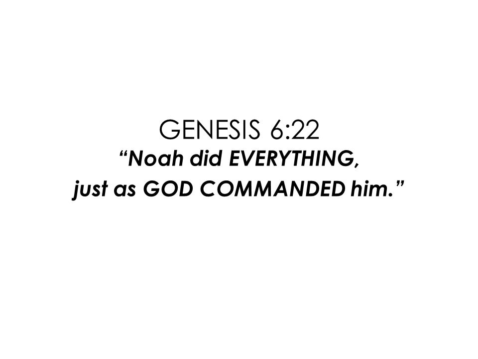 GENESIS 6:22 Noah did EVERYTHING, just as GOD COMMANDED him.