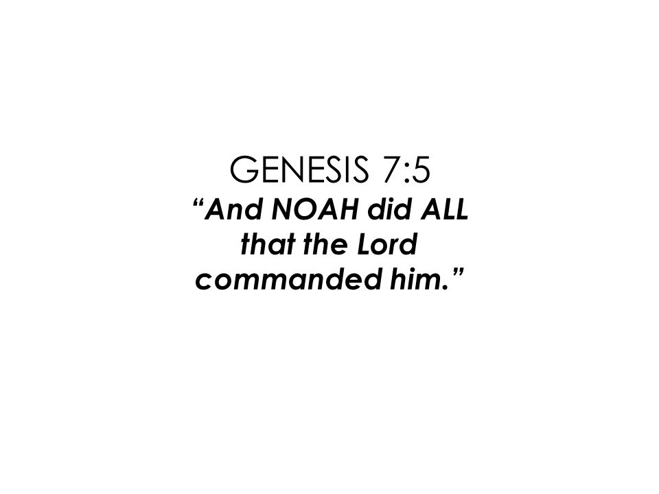 GENESIS 7:5 And NOAH did ALL that the Lord commanded him.