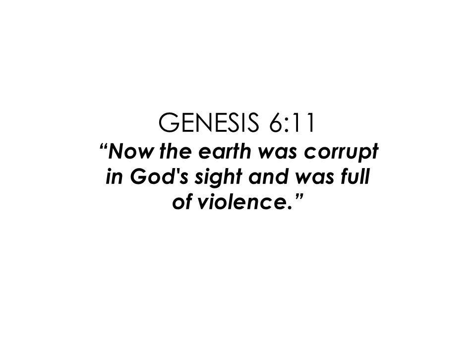GENESIS 6:11 Now the earth was corrupt in God s sight and was full of violence.