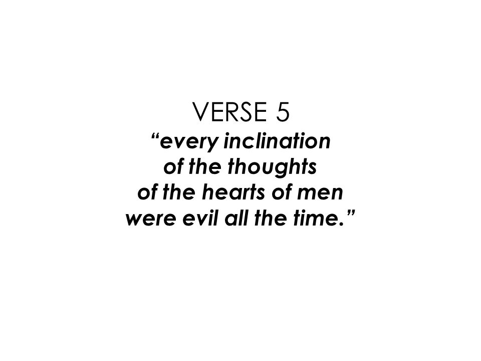 VERSE 5 every inclination of the thoughts of the hearts of men were evil all the time.