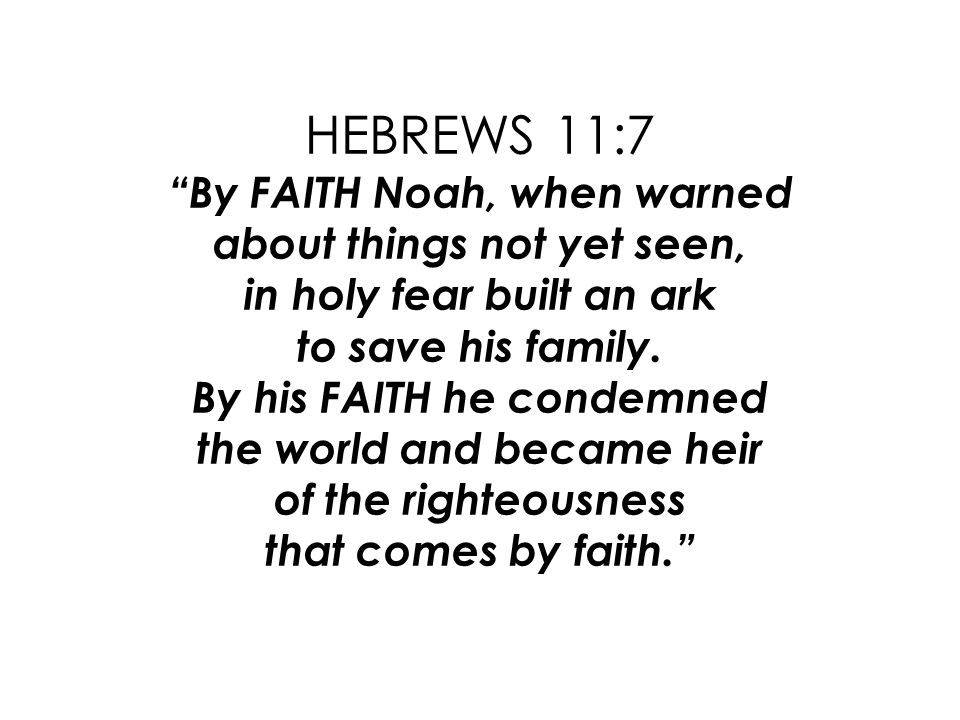 HEBREWS 11:7 By FAITH Noah, when warned about things not yet seen, in holy fear built an ark to save his family.