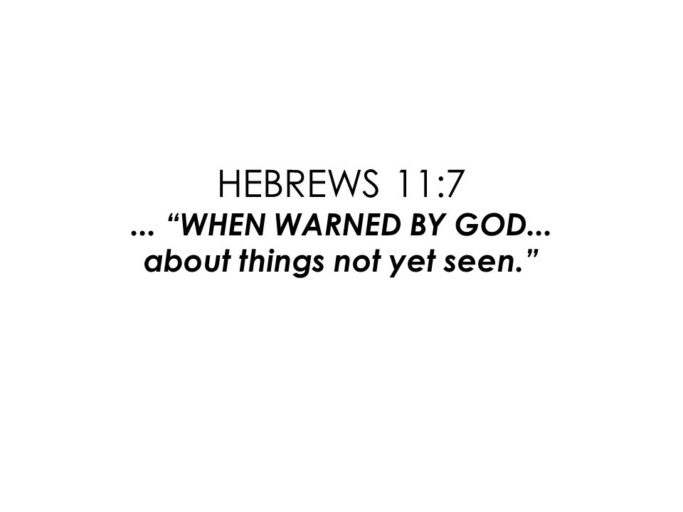 HEBREWS 11:7... WHEN WARNED BY GOD... about things not yet seen.