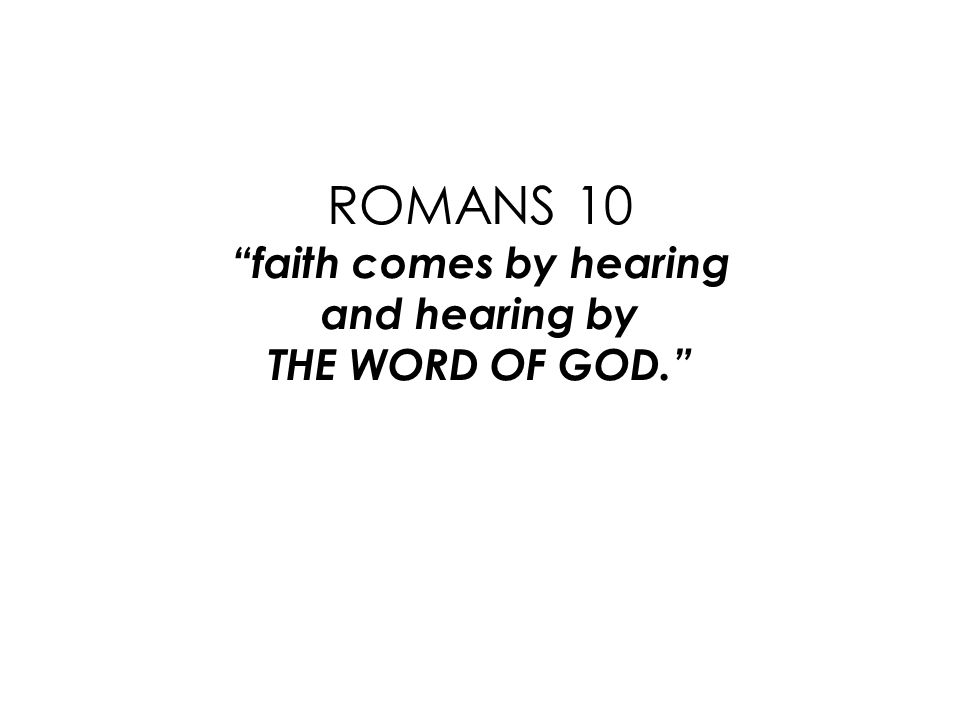 ROMANS 10 faith comes by hearing and hearing by THE WORD OF GOD.