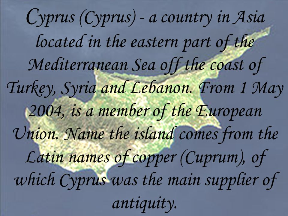 C yprus (Cyprus) - a country in Asia located in the eastern part of the Mediterranean Sea off the coast of Turkey, Syria and Lebanon.