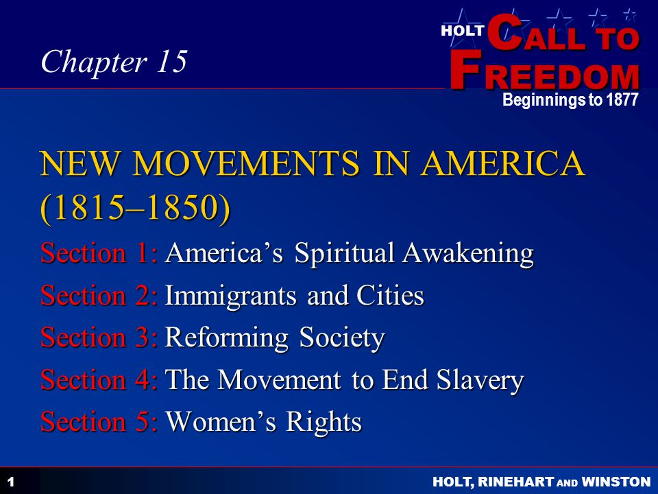 C ALL TO F REEDOM HOLT HOLT, RINEHART AND WINSTON Beginnings to NEW MOVEMENTS IN AMERICA (1815–1850) Section 1: America's Spiritual Awakening Section 2: Immigrants and Cities Section 3: Reforming Society Section 4: The Movement to End Slavery Section 5: Women's Rights Chapter 15