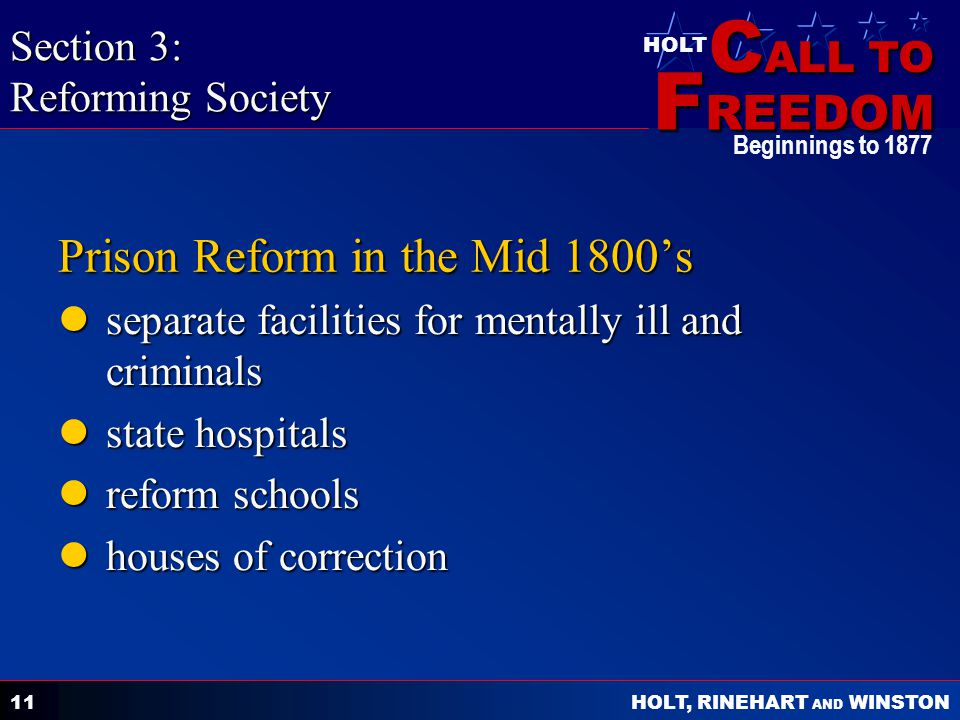 C ALL TO F REEDOM HOLT HOLT, RINEHART AND WINSTON Beginnings to Prison Reform in the Mid 1800's separate facilities for mentally ill and criminals separate facilities for mentally ill and criminals state hospitals state hospitals reform schools reform schools houses of correction houses of correction Section 3: Reforming Society