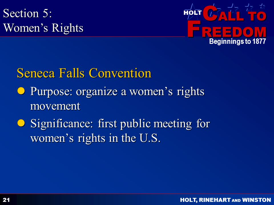 C ALL TO F REEDOM HOLT HOLT, RINEHART AND WINSTON Beginnings to Seneca Falls Convention Purpose: organize a women's rights movement Purpose: organize a women's rights movement Significance: first public meeting for women's rights in the U.S.