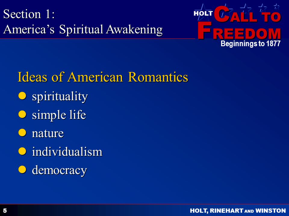 C ALL TO F REEDOM HOLT HOLT, RINEHART AND WINSTON Beginnings to Ideas of American Romantics spirituality spirituality simple life simple life nature nature individualism individualism democracy democracy Section 1: America's Spiritual Awakening