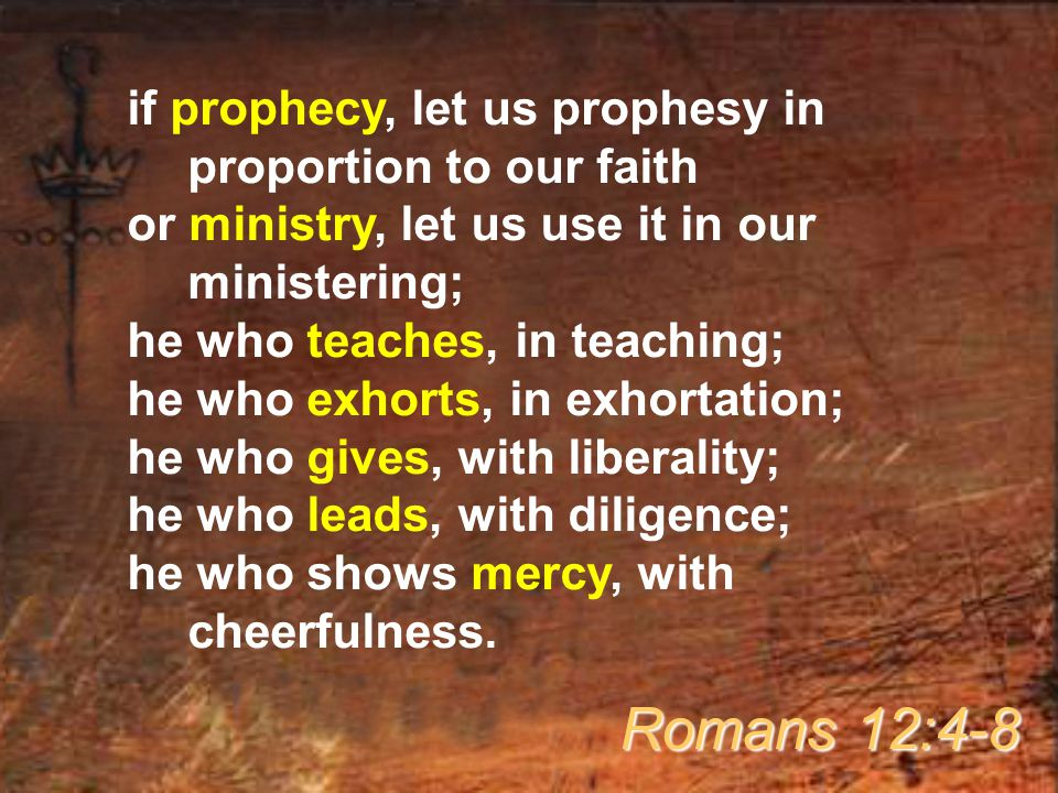 if prophecy, let us prophesy in proportion to our faith or ministry, let us use it in our ministering; he who teaches, in teaching; he who exhorts, in exhortation; he who gives, with liberality; he who leads, with diligence; he who shows mercy, with cheerfulness.