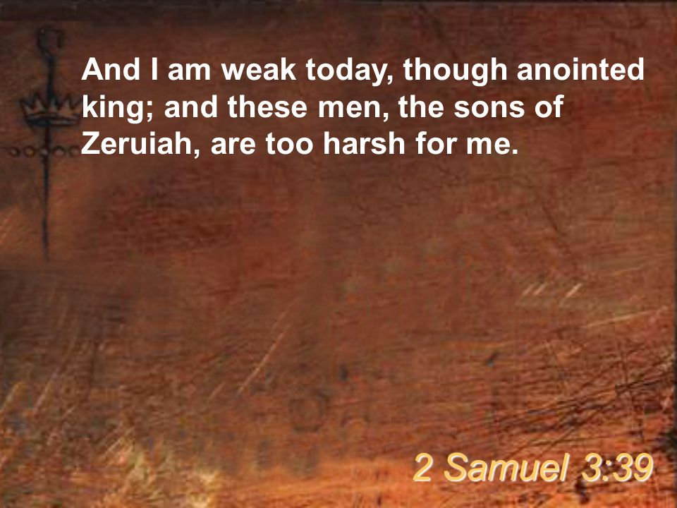 And I am weak today, though anointed king; and these men, the sons of Zeruiah, are too harsh for me.