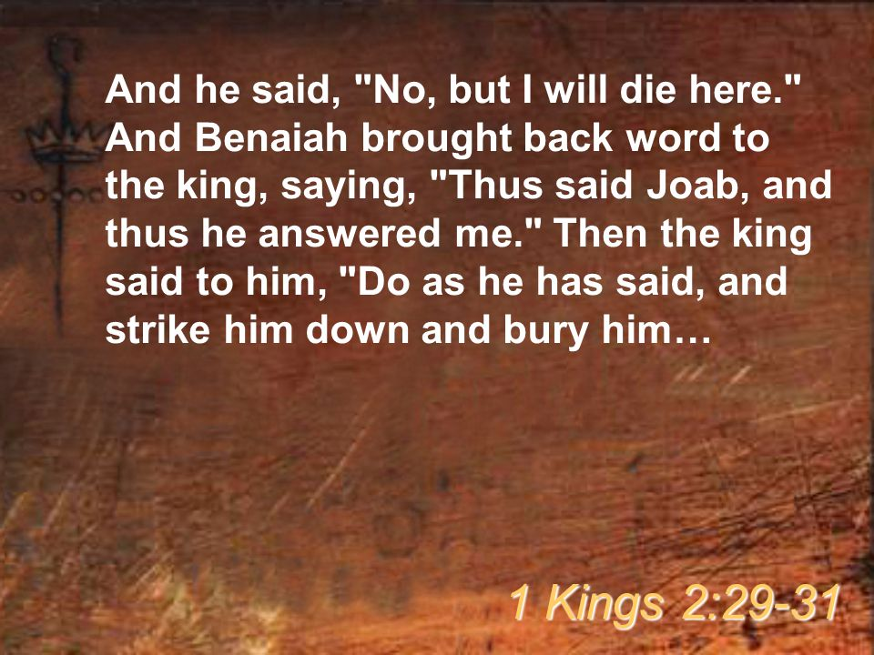 And he said, No, but I will die here. And Benaiah brought back word to the king, saying, Thus said Joab, and thus he answered me. Then the king said to him, Do as he has said, and strike him down and bury him… 1 Kings 2:29-31