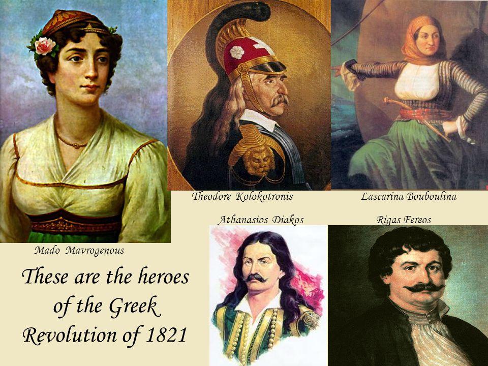 These are the heroes of the Greek Revolution of 1821 Mado Mavrogenous Lascarina BouboulinaTheodore Kolokotronis Rigas FereosAthanasios Diakos