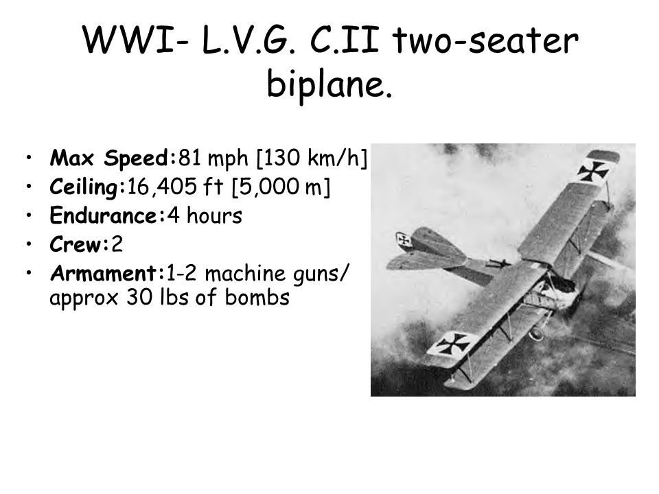 WWI- L.V.G. C.II two-seater biplane. Max Speed:81 mph [130 km/h] Ceiling:16,405 ft [5,000 m] Endurance:4 hours Crew:2 Armament:1-2 machine guns/ appro