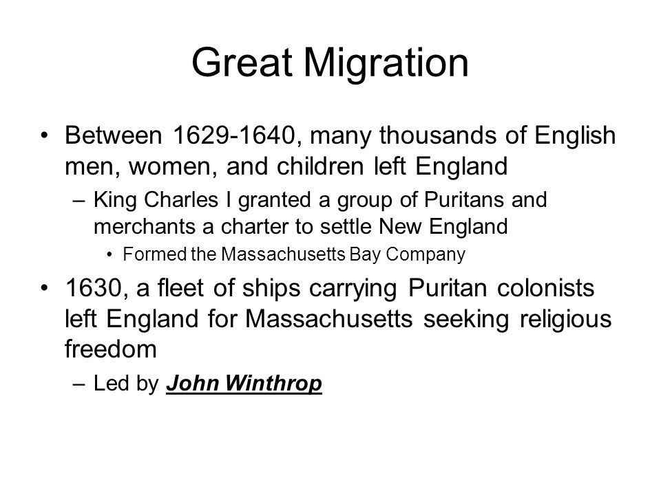Great Migration Between 1629-1640, many thousands of English men, women, and children left England –King Charles I granted a group of Puritans and merchants a charter to settle New England Formed the Massachusetts Bay Company 1630, a fleet of ships carrying Puritan colonists left England for Massachusetts seeking religious freedom –Led by John Winthrop