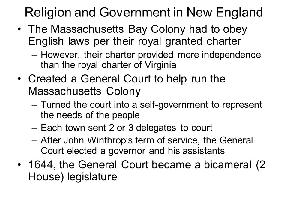 Religion and Government in New England The Massachusetts Bay Colony had to obey English laws per their royal granted charter –However, their charter provided more independence than the royal charter of Virginia Created a General Court to help run the Massachusetts Colony –Turned the court into a self-government to represent the needs of the people –Each town sent 2 or 3 delegates to court –After John Winthrop's term of service, the General Court elected a governor and his assistants 1644, the General Court became a bicameral (2 House) legislature