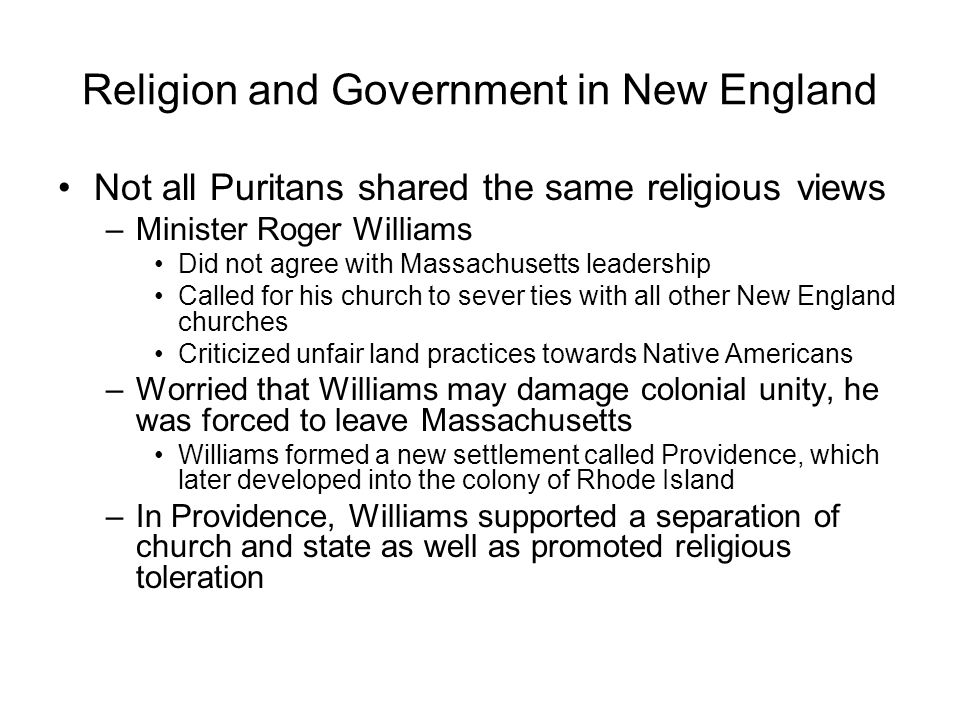 Religion and Government in New England Not all Puritans shared the same religious views –Minister Roger Williams Did not agree with Massachusetts leadership Called for his church to sever ties with all other New England churches Criticized unfair land practices towards Native Americans –Worried that Williams may damage colonial unity, he was forced to leave Massachusetts Williams formed a new settlement called Providence, which later developed into the colony of Rhode Island –In Providence, Williams supported a separation of church and state as well as promoted religious toleration