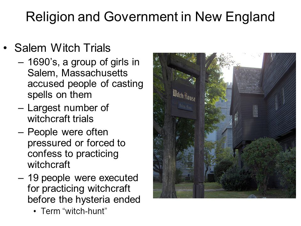 Religion and Government in New England Salem Witch Trials –1690's, a group of girls in Salem, Massachusetts accused people of casting spells on them –Largest number of witchcraft trials –People were often pressured or forced to confess to practicing witchcraft –19 people were executed for practicing witchcraft before the hysteria ended Term witch-hunt