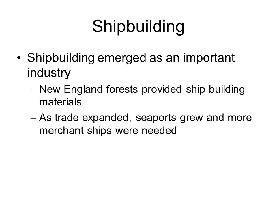 Shipbuilding Shipbuilding emerged as an important industry –New England forests provided ship building materials –As trade expanded, seaports grew and more merchant ships were needed
