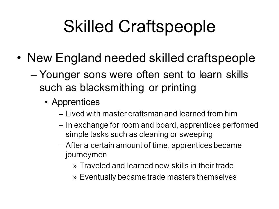 Skilled Craftspeople New England needed skilled craftspeople –Younger sons were often sent to learn skills such as blacksmithing or printing Apprentices –Lived with master craftsman and learned from him –In exchange for room and board, apprentices performed simple tasks such as cleaning or sweeping –After a certain amount of time, apprentices became journeymen »Traveled and learned new skills in their trade »Eventually became trade masters themselves