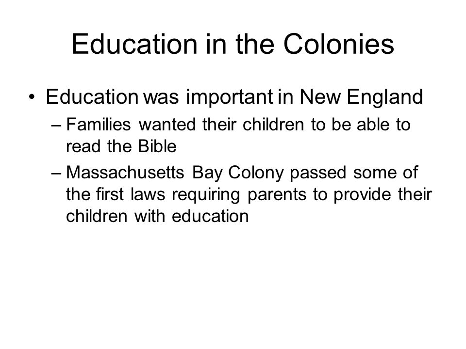 Education in the Colonies Education was important in New England –Families wanted their children to be able to read the Bible –Massachusetts Bay Colony passed some of the first laws requiring parents to provide their children with education
