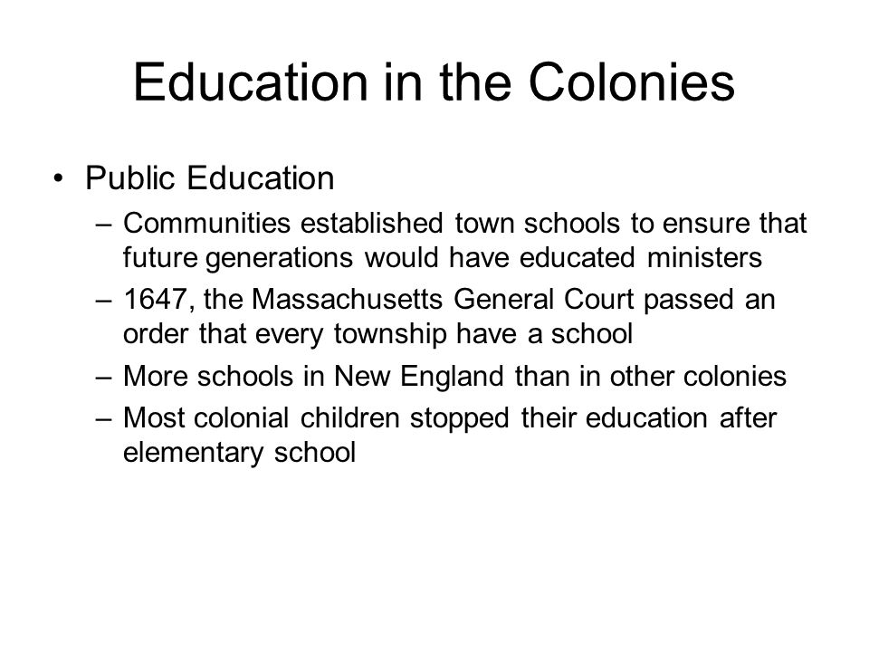 Education in the Colonies Public Education –Communities established town schools to ensure that future generations would have educated ministers –1647, the Massachusetts General Court passed an order that every township have a school –More schools in New England than in other colonies –Most colonial children stopped their education after elementary school