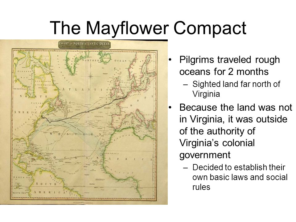 The Mayflower Compact Pilgrims traveled rough oceans for 2 months –Sighted land far north of Virginia Because the land was not in Virginia, it was outside of the authority of Virginia's colonial government –Decided to establish their own basic laws and social rules