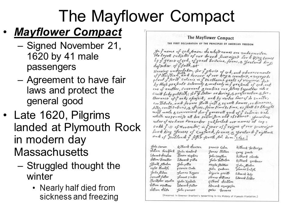 The Mayflower Compact Mayflower Compact –Signed November 21, 1620 by 41 male passengers –Agreement to have fair laws and protect the general good Late 1620, Pilgrims landed at Plymouth Rock in modern day Massachusetts –Struggled thought the winter Nearly half died from sickness and freezing