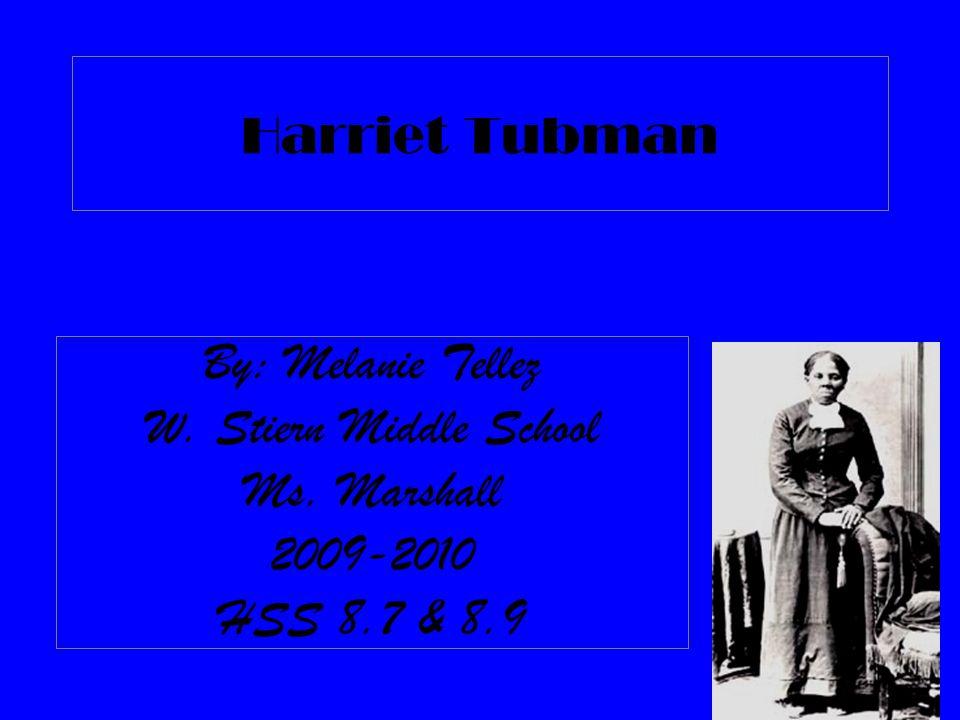 Harriet Tubman By: Melanie Tellez W. Stiern Middle School Ms. Marshall 2009-2010 HSS 8.7 & 8.9