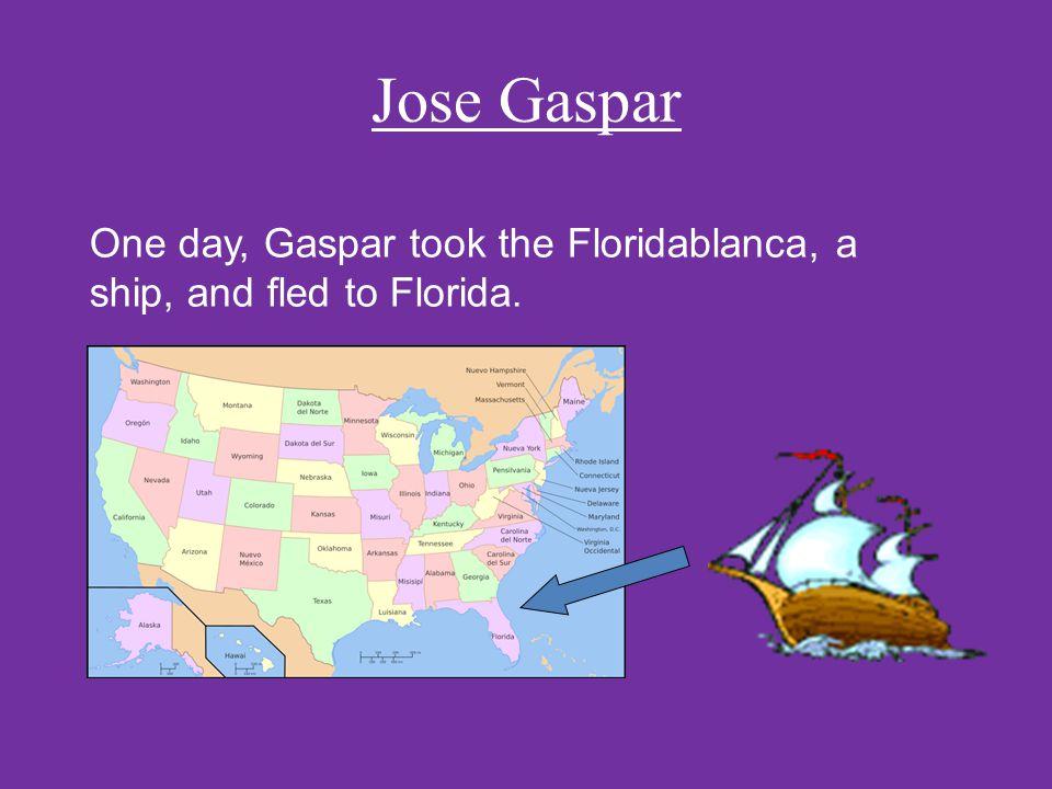 Jose Gaspar One day, Gaspar took the Floridablanca, a ship, and fled to Florida.