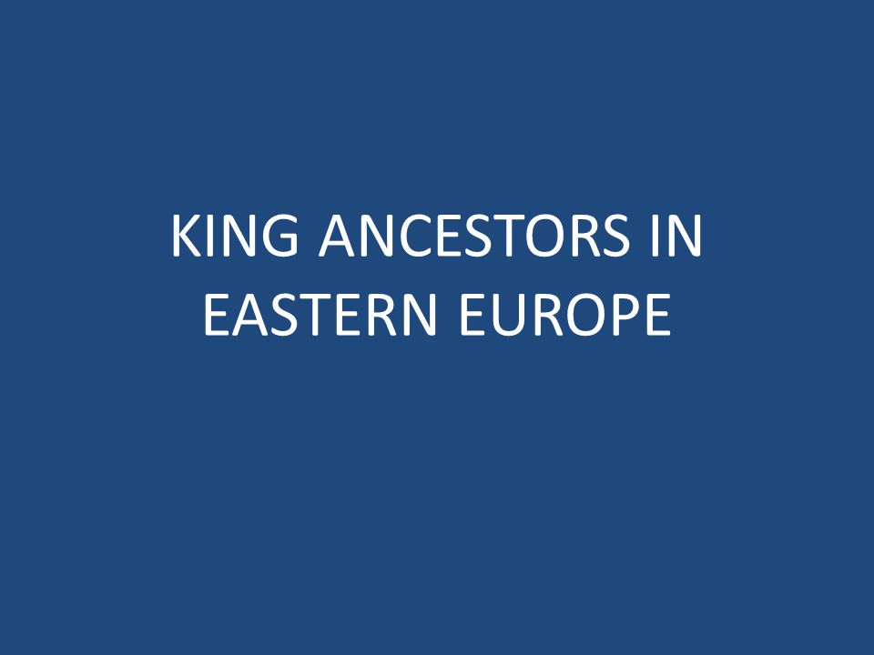 KING ANCESTORS IN EASTERN EUROPE