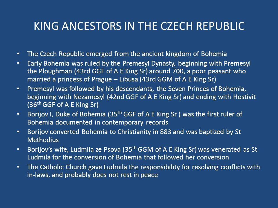 KING ANCESTORS IN THE CZECH REPUBLIC The Czech Republic emerged from the ancient kingdom of Bohemia Early Bohemia was ruled by the Premesyl Dynasty, beginning with Premesyl the Ploughman (43rd GGF of A E King Sr) around 700, a poor peasant who married a princess of Prague – Libusa (43rd GGM of A E King Sr) Premesyl was followed by his descendants, the Seven Princes of Bohemia, beginning with Nezamesyl (42nd GGF of A E King Sr) and ending with Hostivit (36 th GGF of A E King Sr) Borijov I, Duke of Bohemia (35 th GGF of A E King Sr ) was the first ruler of Bohemia documented in contemporary records Borijov converted Bohemia to Christianity in 883 and was baptized by St Methodius Borijov's wife, Ludmila ze Psova (35 th GGM of A E King Sr) was venerated as St Ludmila for the conversion of Bohemia that followed her conversion The Catholic Church gave Ludmila the responsibility for resolving conflicts with in-laws, and probably does not rest in peace