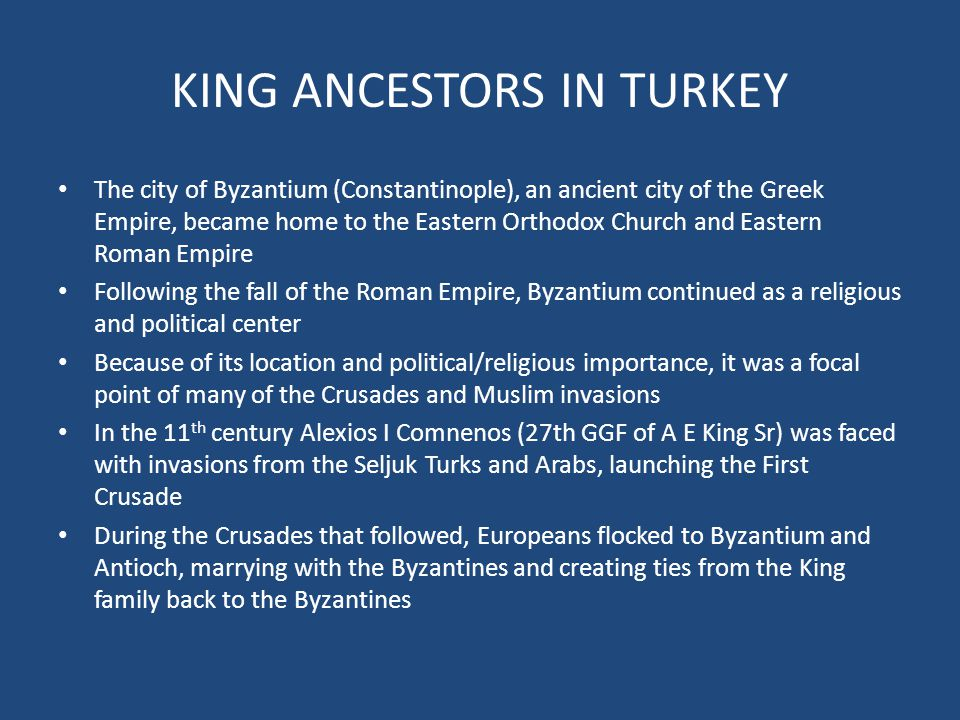KING ANCESTORS IN TURKEY The city of Byzantium (Constantinople), an ancient city of the Greek Empire, became home to the Eastern Orthodox Church and Eastern Roman Empire Following the fall of the Roman Empire, Byzantium continued as a religious and political center Because of its location and political/religious importance, it was a focal point of many of the Crusades and Muslim invasions In the 11 th century Alexios I Comnenos (27th GGF of A E King Sr) was faced with invasions from the Seljuk Turks and Arabs, launching the First Crusade During the Crusades that followed, Europeans flocked to Byzantium and Antioch, marrying with the Byzantines and creating ties from the King family back to the Byzantines