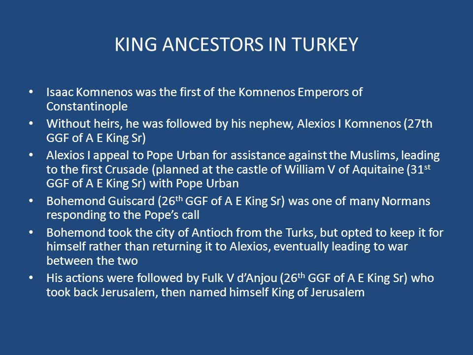 KING ANCESTORS IN TURKEY Isaac Komnenos was the first of the Komnenos Emperors of Constantinople Without heirs, he was followed by his nephew, Alexios I Komnenos (27th GGF of A E King Sr) Alexios I appeal to Pope Urban for assistance against the Muslims, leading to the first Crusade (planned at the castle of William V of Aquitaine (31 st GGF of A E King Sr) with Pope Urban Bohemond Guiscard (26 th GGF of A E King Sr) was one of many Normans responding to the Pope's call Bohemond took the city of Antioch from the Turks, but opted to keep it for himself rather than returning it to Alexios, eventually leading to war between the two His actions were followed by Fulk V d'Anjou (26 th GGF of A E King Sr) who took back Jerusalem, then named himself King of Jerusalem