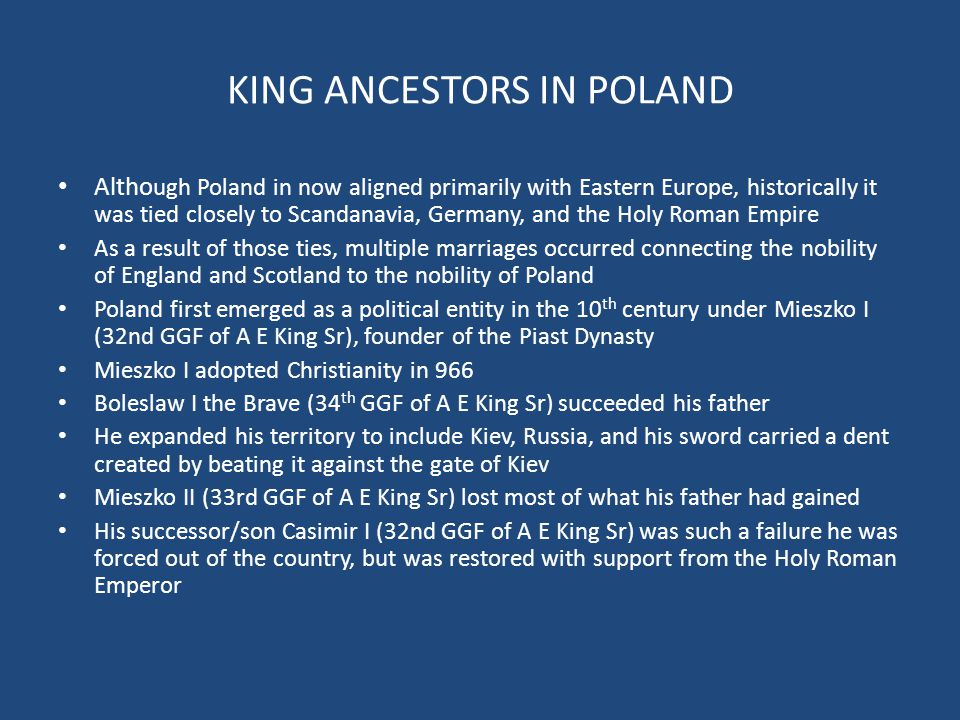 KING ANCESTORS IN POLAND Altho ugh Poland in now aligned primarily with Eastern Europe, historically it was tied closely to Scandanavia, Germany, and the Holy Roman Empire As a result of those ties, multiple marriages occurred connecting the nobility of England and Scotland to the nobility of Poland Poland first emerged as a political entity in the 10 th century under Mieszko I (32nd GGF of A E King Sr), founder of the Piast Dynasty Mieszko I adopted Christianity in 966 Boleslaw I the Brave (34 th GGF of A E King Sr) succeeded his father He expanded his territory to include Kiev, Russia, and his sword carried a dent created by beating it against the gate of Kiev Mieszko II (33rd GGF of A E King Sr) lost most of what his father had gained His successor/son Casimir I (32nd GGF of A E King Sr) was such a failure he was forced out of the country, but was restored with support from the Holy Roman Emperor