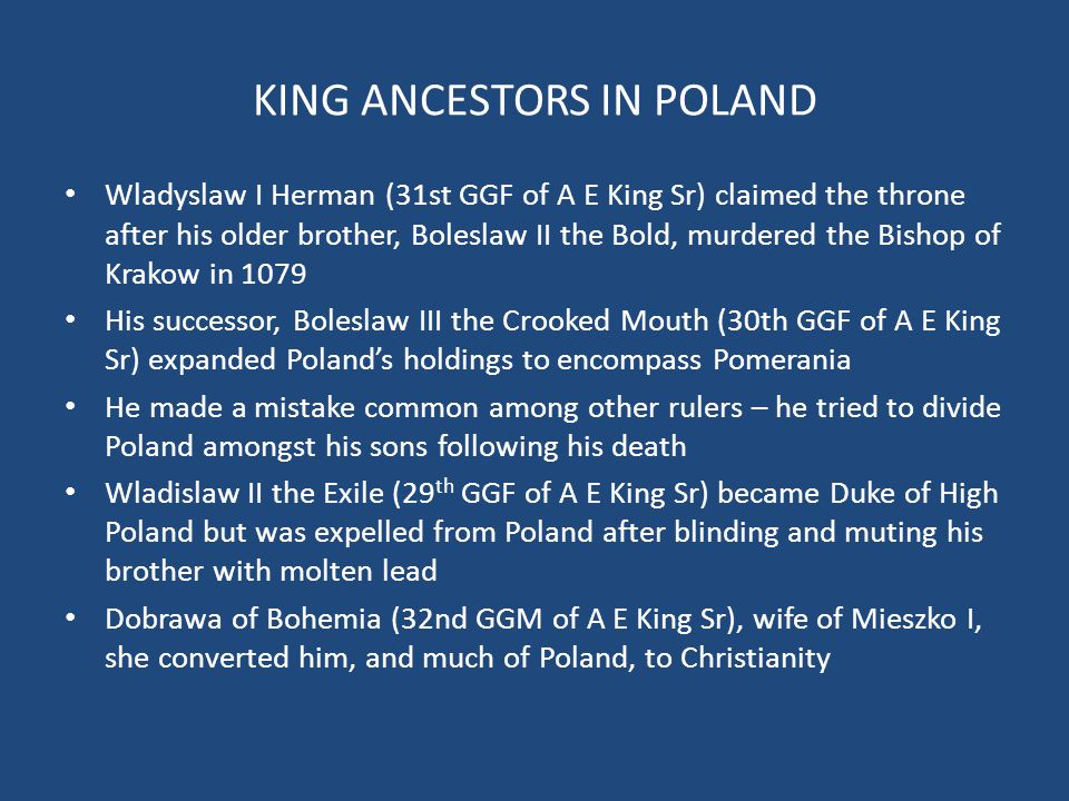 KING ANCESTORS IN POLAND Wladyslaw I Herman (31st GGF of A E King Sr) claimed the throne after his older brother, Boleslaw II the Bold, murdered the Bishop of Krakow in 1079 His successor, Boleslaw III the Crooked Mouth (30th GGF of A E King Sr) expanded Poland's holdings to encompass Pomerania He made a mistake common among other rulers – he tried to divide Poland amongst his sons following his death Wladislaw II the Exile (29 th GGF of A E King Sr) became Duke of High Poland but was expelled from Poland after blinding and muting his brother with molten lead Dobrawa of Bohemia (32nd GGM of A E King Sr), wife of Mieszko I, she converted him, and much of Poland, to Christianity