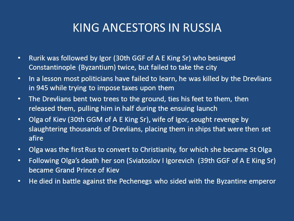 KING ANCESTORS IN RUSSIA Rurik was followed by Igor (30th GGF of A E King Sr) who besieged Constantinople (Byzantium) twice, but failed to take the city In a lesson most politicians have failed to learn, he was killed by the Drevlians in 945 while trying to impose taxes upon them The Drevlians bent two trees to the ground, ties his feet to them, then released them, pulling him in half during the ensuing launch Olga of Kiev (30th GGM of A E King Sr), wife of Igor, sought revenge by slaughtering thousands of Drevlians, placing them in ships that were then set afire Olga was the first Rus to convert to Christianity, for which she became St Olga Following Olga's death her son (Sviatoslov I Igorevich (39th GGF of A E King Sr) became Grand Prince of Kiev He died in battle against the Pechenegs who sided with the Byzantine emperor