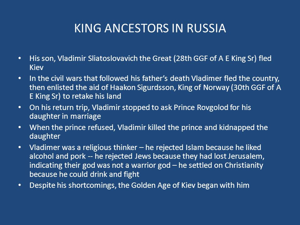 KING ANCESTORS IN RUSSIA His son, Vladimir Sliatoslovavich the Great (28th GGF of A E King Sr) fled Kiev In the civil wars that followed his father's death Vladimer fled the country, then enlisted the aid of Haakon Sigurdsson, King of Norway (30th GGF of A E King Sr) to retake his land On his return trip, Vladimir stopped to ask Prince Rovgolod for his daughter in marriage When the prince refused, Vladimir killed the prince and kidnapped the daughter Vladimer was a religious thinker – he rejected Islam because he liked alcohol and pork -- he rejected Jews because they had lost Jerusalem, indicating their god was not a warrior god – he settled on Christianity because he could drink and fight Despite his shortcomings, the Golden Age of Kiev began with him
