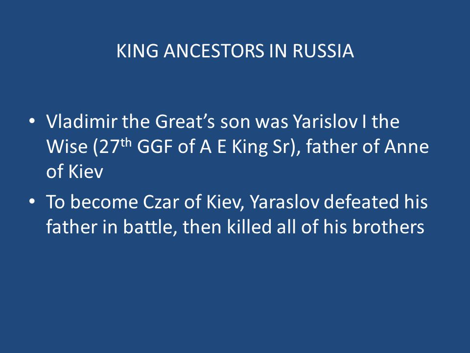 KING ANCESTORS IN RUSSIA Vladimir the Great's son was Yarislov I the Wise (27 th GGF of A E King Sr), father of Anne of Kiev To become Czar of Kiev, Yaraslov defeated his father in battle, then killed all of his brothers