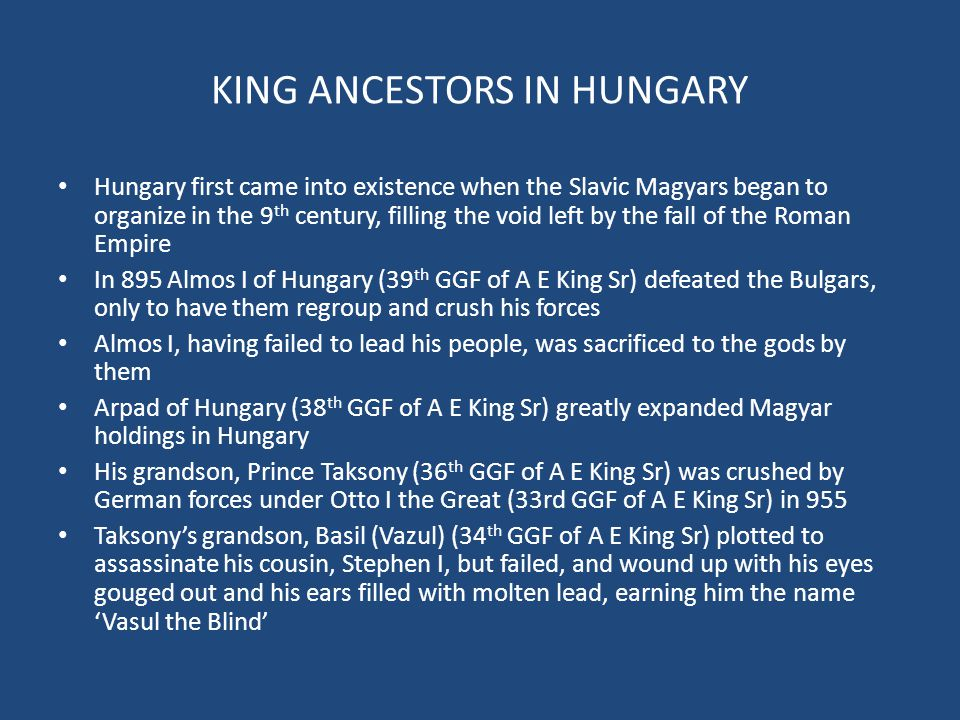 KING ANCESTORS IN HUNGARY Hungary first came into existence when the Slavic Magyars began to organize in the 9 th century, filling the void left by the fall of the Roman Empire In 895 Almos I of Hungary (39 th GGF of A E King Sr) defeated the Bulgars, only to have them regroup and crush his forces Almos I, having failed to lead his people, was sacrificed to the gods by them Arpad of Hungary (38 th GGF of A E King Sr) greatly expanded Magyar holdings in Hungary His grandson, Prince Taksony (36 th GGF of A E King Sr) was crushed by German forces under Otto I the Great (33rd GGF of A E King Sr) in 955 Taksony's grandson, Basil (Vazul) (34 th GGF of A E King Sr) plotted to assassinate his cousin, Stephen I, but failed, and wound up with his eyes gouged out and his ears filled with molten lead, earning him the name 'Vasul the Blind'