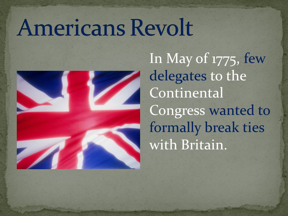 In May of 1775, few delegates to the Continental Congress wanted to formally break ties with Britain.