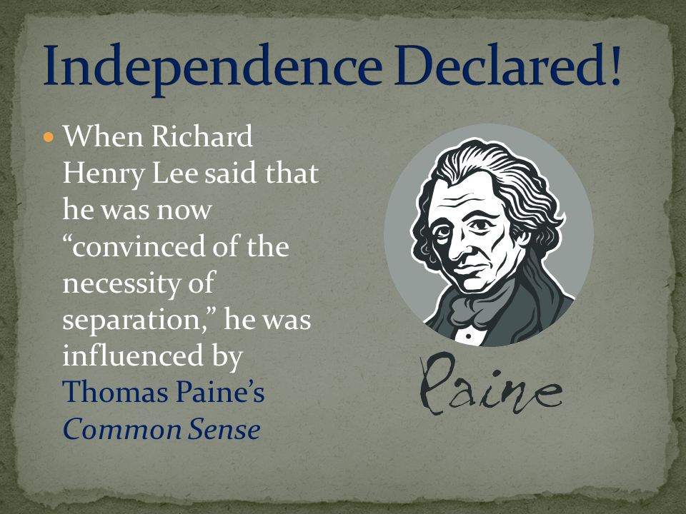 When Richard Henry Lee said that he was now convinced of the necessity of separation, he was influenced by Thomas Paine's Common Sense