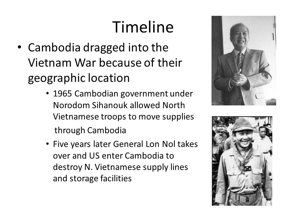 Timeline Cambodia dragged into the Vietnam War because of their geographic location 1965 Cambodian government under Norodom Sihanouk allowed North Vietnamese troops to move supplies through Cambodia Five years later General Lon Nol takes over and US enter Cambodia to destroy N.
