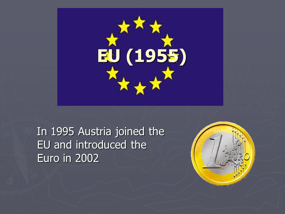 EU (1955) In 1995 Austria joined the EU and introduced the Euro in 2002 In 1995 Austria joined the EU and introduced the Euro in 2002