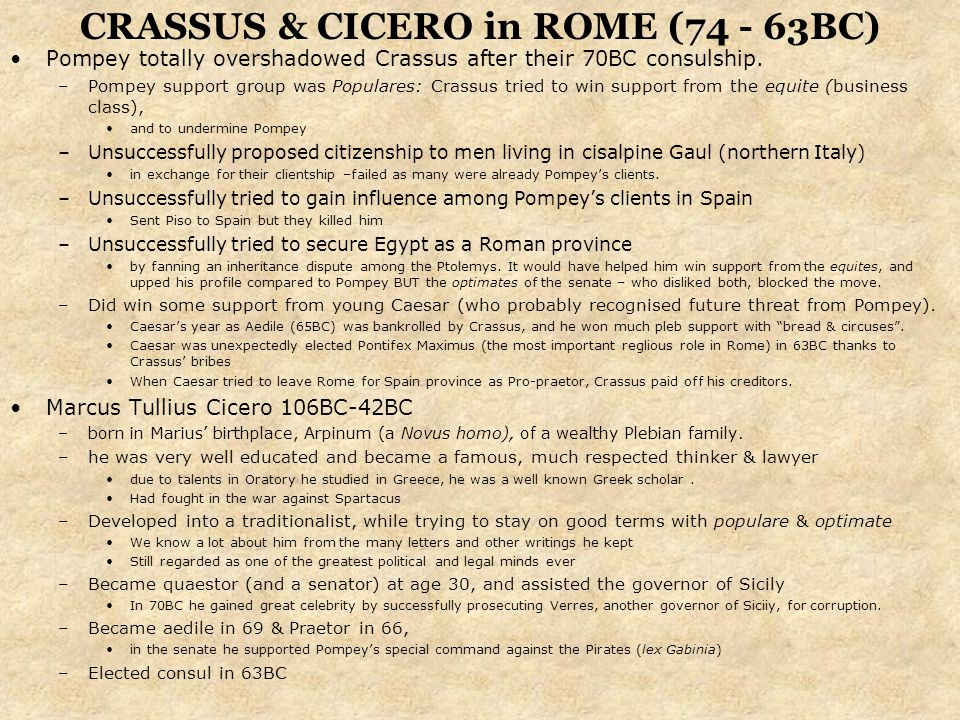 CRASSUS & CICERO in ROME (74 - 63BC) Pompey totally overshadowed Crassus after their 70BC consulship. –Pompey support group was Populares: Crassus tri