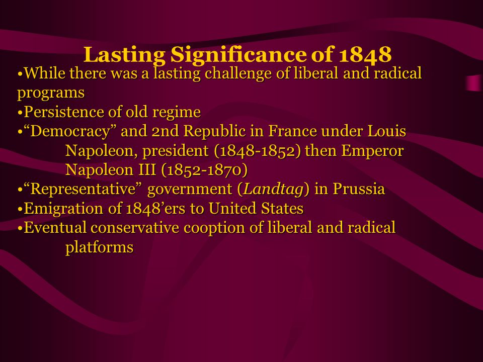Lasting Significance of 1848 While there was a lasting challenge of liberal and radical programsWhile there was a lasting challenge of liberal and radical programs Persistence of old regimePersistence of old regime Democracy and 2nd Republic in France under Louis Napoleon, president (1848-1852) then Emperor Napoleon III (1852-1870) Democracy and 2nd Republic in France under Louis Napoleon, president (1848-1852) then Emperor Napoleon III (1852-1870) Representative government (Landtag) in Prussia Representative government (Landtag) in Prussia Emigration of 1848'ers to United StatesEmigration of 1848'ers to United States Eventual conservative cooption of liberal and radical platformsEventual conservative cooption of liberal and radical platforms