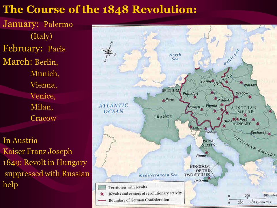 The Course of the 1848 Revolution: January: Palermo (Italy) February: Paris March: Berlin, Munich, Vienna, Venice, Milan, Cracow In Austria Kaiser Franz Joseph 1849: Revolt in Hungary suppressed with Russian help