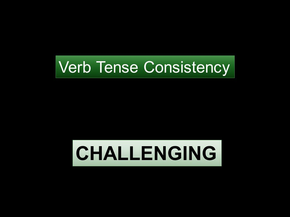 Verb Tense Consistency CHALLENGING