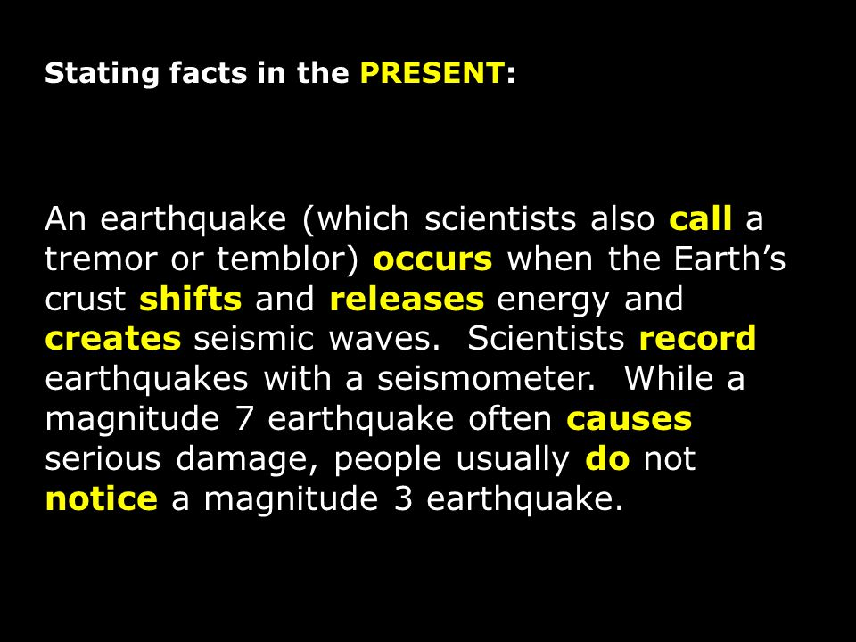 Stating facts in the PRESENT: An earthquake (which scientists also call a tremor or temblor) occurs when the Earth's crust shifts and releases energy and creates seismic waves.