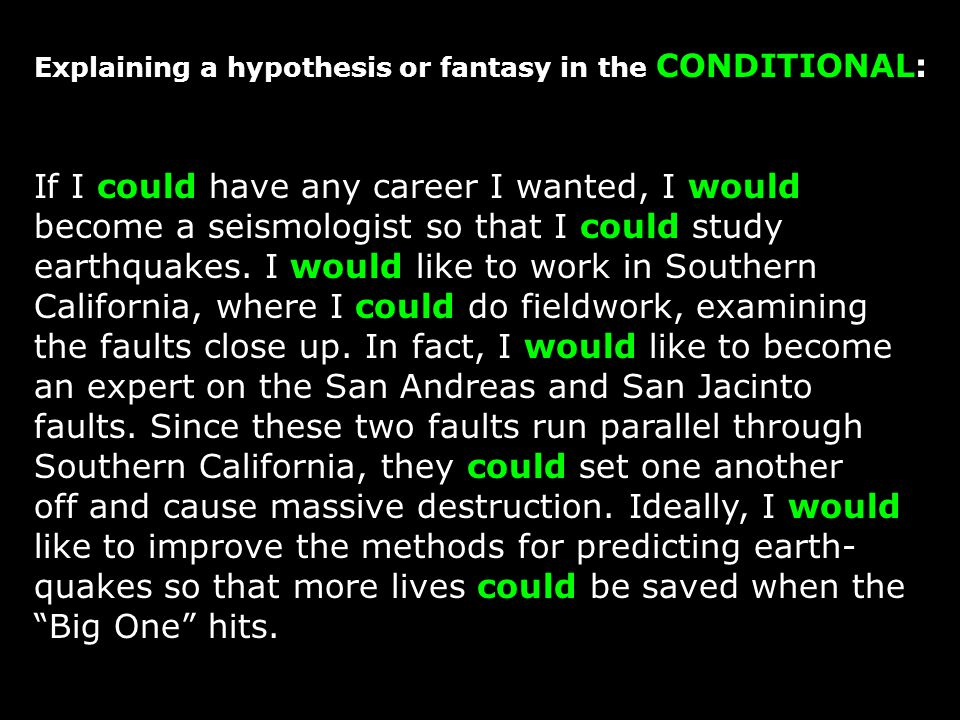 Explaining a hypothesis or fantasy in the CONDITIONAL: If I could have any career I wanted, I would become a seismologist so that I could study earthquakes.