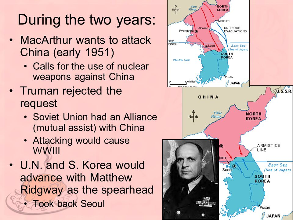 During the two years: MacArthur wants to attack China (early 1951) Calls for the use of nuclear weapons against China Truman rejected the request Sovi